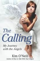 The Calling - My Journey with the Angels ebook by Kim O'Neill