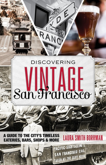 Discovering Vintage San Francisco - A Guide to the City's Timeless Eateries, Bars, Shops & More ebook by Laura Borrman