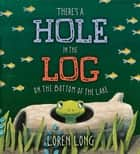 There's a Hole in the Log on the Bottom of the Lake ebook by Loren Long, Loren Long