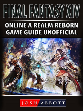 Final Fantasy XIV Online a Realm Reborn Game Guide Unofficial ebook by Josh Abbott