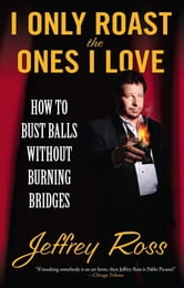 I Only Roast the Ones I Love - Busting Balls Without Burning Bridges ebook by Jeffrey Ross