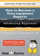 How to Become a Oven-equipment Repairer - How to Become a Oven-equipment Repairer ebook by Genesis Nagel