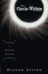 The Circle Within: Creating a Wiccan Spiritual Tradition ebook by Dianne Sylvan