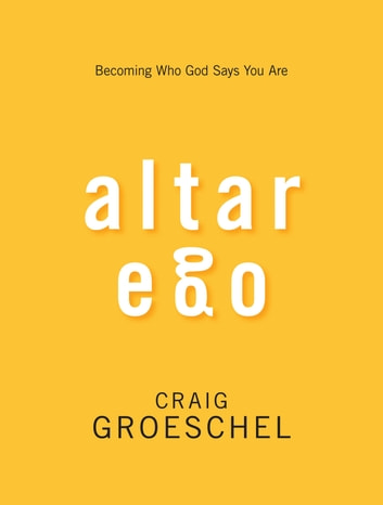 Altar Ego - Becoming Who God Says You Are ebook by Craig Groeschel