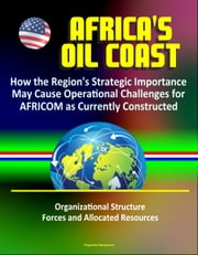 Africa's Oil Coast: How the Region's Strategic Importance May Cause Operational Challenges for AFRICOM as Currently Constructed - Organizational Structure, Forces and Allocated Resources ebook by Progressive Management