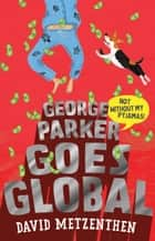 George Parker Goes Global ebook by David Metzenthen