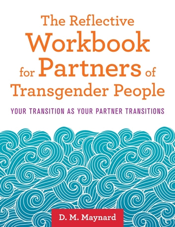 The Reflective Workbook for Partners of Transgender People - Your Transition as Your Partner Transitions ebook by D. M. Maynard