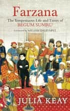 Farzana: The Tumultous Life and Times of Begum Sumru ebook by Julia Keay