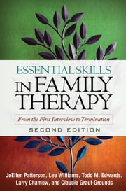 Essential Skills in Family Therapy, Second Edition - From the First Interview to Termination ebook by JoEllen Patterson, Phd, Lee Williams, PhD, LMFT, Todd M. Edwards, PhD, LMFT,...