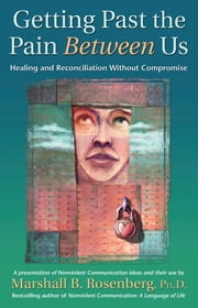 Getting Past the Pain Between Us - Healing and Reconciliation Without Compromise ebook by Marshall B. Rosenberg, PhD