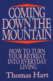 Coming Down the Mountain: How to Turn Your Retreat into Everyday Living ebook by Thomas Hart