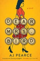 Dear Mrs. Bird - A Novel ebook by AJ Pearce