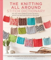 Knitting All Around Stitch Dictionary - 150 new stitch patterns to knit top down, bottom up, back and forth & in the round ebook by Wendy Bernard