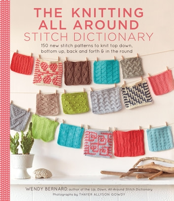 The Knitting All Around Stitch Dictionary - 150 new stitch patterns to knit top down, bottom up, back and forth & in the round ebook by Wendy Bernard
