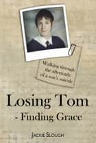 Losing Tom, Finding Grace - Walking through the aftermath of a son' s suicide ebook by Jackie Slough