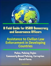 A Field Guide for USAID Democracy and Governance Officers: Assistance to Civilian Law Enforcement in Developing Countries - Police, Policing Styles, Community-Based Policing, Corruption, Use-of-Force ebook by Progressive Management