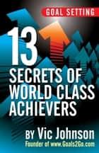 Goal Setting: 13 Secrets of World Class Achievers ebook by Vic Johnson