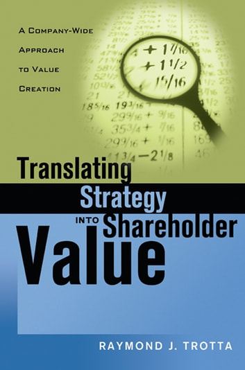 Translating Strategy into Shareholder Value - A Company-Wide Approach to Value Creation ebook by Raymond J. TROTTA