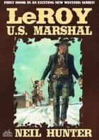 LeRoy, U.S. Marshal eBook by Neil Hunter