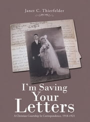 I'm Saving Your Letters - A Christian Courtship in Correspondence, 1918-1921 ebook by Janet C. Thierfelder