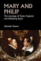 Mary and Philip - The marriage of Tudor England and Habsburg Spain ebook by