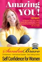 Amazing YOU, Self Confidence for Women - 100 Ways to Discover Your True Calling, Speak with Purpose and Passion & Confidently Share your Message with the World! Helping Women Entrepreneurs Reach the Top and Get In Front of their Ideal Audiences ebook by Sandra Bravo