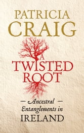A Twisted Root: Ancestral Entanglements in Ireland ebook by Patricia Craig