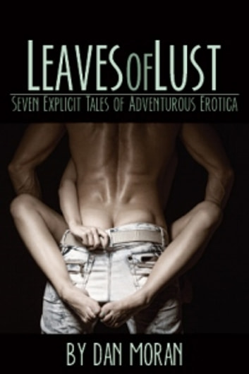 Leaves of Lust: Seven Explicit Tales of Adventurous Erotica - Seven Explicit Tales of Adventurous Erotica ebook by Dan Moran