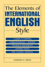 The Elements of International English Style - A Guide to Writing Correspondence, Reports, Technical Documents, and Internet Pages for a Global Audience ebook by Edmond H. Weiss