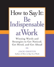 How to Say It: Be Indispensable at Work - Winning Words and Strategies to Get Noticed, Get Hired, andGet Ahead ebook by Jack Griffin
