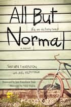 All But Normal - Life on Victory Road ebook by Shawn Thornton, Joel Kilpatrick, Joni Eareckson Tada,...