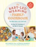 The Baby-Led Weaning Family Cookbook - Your Baby Learns to Eat Solid Foods, You Enjoy the Convenience of One Meal for Everyone ebook by Tracey Murkett, Gill Rapley PhD