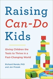 Raising Can-Do Kids - Giving Children the Tools to Thrive in a Fast-Changing World ebook by Jen Prosek,Richard Rende, PhD