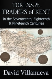 Tokens and Traders of Kent in the Seventeenth, Eighteenth and Nineteenth Centuries ebook by David Villanueva
