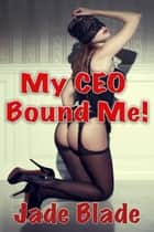 My CEO Bound Me! ebook by Jade Blade