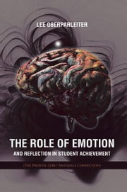 The Role of Emotion and Reflection in Student Achievement - (The Frontal Lobe/ Amygdala Connection) ebook by Lee Oberparleiter