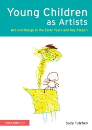 Young Children as Artists - Art and Design in the Early Years and Key Stage 1 ebook by Suzy Tutchell