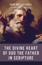 The Divine Heart of God the Father in Scripture ebook by Hope and Life Press