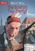 What Was the Boston Tea Party? ebook by Kathleen Krull,Lauren Mortimer,James Bennett