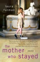 The Mother Who Stayed ebook by Laura Furman