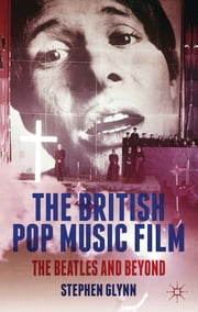 The British Pop Music Film - The Beatles and Beyond ebook by Stephen Glynn