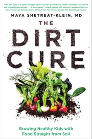 The Dirt Cure - Growing Healthy Kids with Food Straight from Soil ebook by Maya Shetreat-Klein, MD