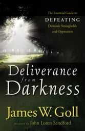 Deliverance from Darkness - The Essential Guide to Defeating Demonic Strongholds and Oppression ebook by James W. Goll