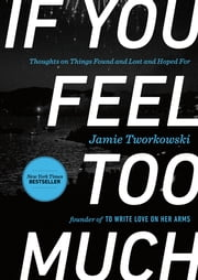 If You Feel Too Much - Thoughts on Things Found and Lost and Hoped For ebook by Jamie Tworkowski,Donald Miller