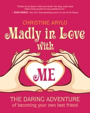 Madly in Love with ME - The Daring Adventure of Becoming Your Own Best Friend ebook by Christine Arylo