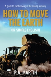 How to Move the Earth (In Simple English) - A Guide to Earthmoving in the Mining Industry ebook by R.A. Martin