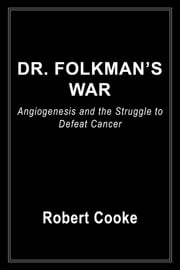Dr. Folkman's War - Angiogenesis and the Struggle to Defeat Cancer ebook by Robert Cooke,C. Everett Koop