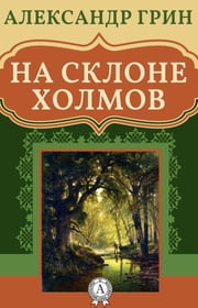 На склоне холмов ebook by Александр Грин