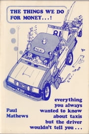 The Things We Do for Money…! Everything you always wanted to know about taxis but the driver wouldn't tell you . . ebook by Paul Mathews
