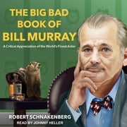 The Big Bad Book of Bill Murray - A Critical Appreciation of the World's Finest Actor audiobook by Robert Schnakenberg